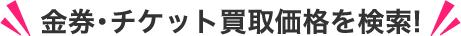 金券・チケットの買取価格を検索!